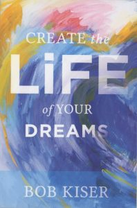 Create the Life of Your Dreams Bob Kiser book cover
