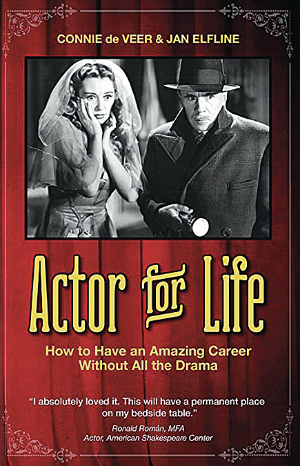 """book cover Connie de Veer & Jan Elfline Actor for Life How to have an amazing career without all the drama """"I absolutely loved it. This will have a permanent place on my bedside table."""" Ronald Roman, MFA Actor, American Shakespeare Center"""