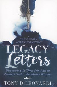 Legacy Letters: Discovering the Three Principles to Personal Health, Wealth and Wisdom A short story of transformation by Tony DiLeonardi book cover