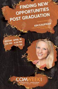 COM Week 2019 Keynote Speaker Kim Kaufman Poster, Finding New Opportunities Post Graduation Kim Kaufman Tuesday, April 16, 3:35 p.m. - 4:50 p.m. Sch 130 Com Week