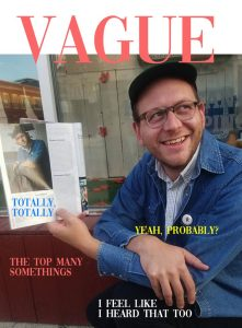 "Digital Image by Jess Malmed, 2018. Image shows a cover of Vague magazine with a photo of the artist Jess Malmed holding another magazine with his photo, text and includes the phrases (or story ""headlines"") ""Totally, Totally,"" ""Yeah, Probably?"" ""The Top Many Somethings,"" ""I Feel Like I Heard That Too"""