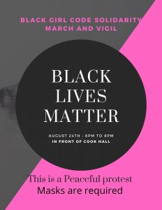 Flyer that reads Black Girl Code Olidarity March and Vigil. Black Lives Matter. August 24, 6 p.m. to 8 p.m. in front of Cook Hall. This is a peaceful Protest. Masks are required.