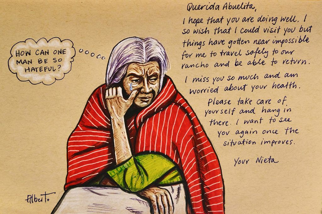 "Woman crying with thought bubble ""How can one man be so hateful?"" And an excerpt from a letter, ""Dear Abuelita, I hope that you are doing well. I so wish that I could visit you but things have gotten near impossible for me to travel safely to our rancho and be able to return. I miss you so much and am worried about your health. Please take care of yourself and hang in there. I want to see you again once the situation improves. You Nieta."""