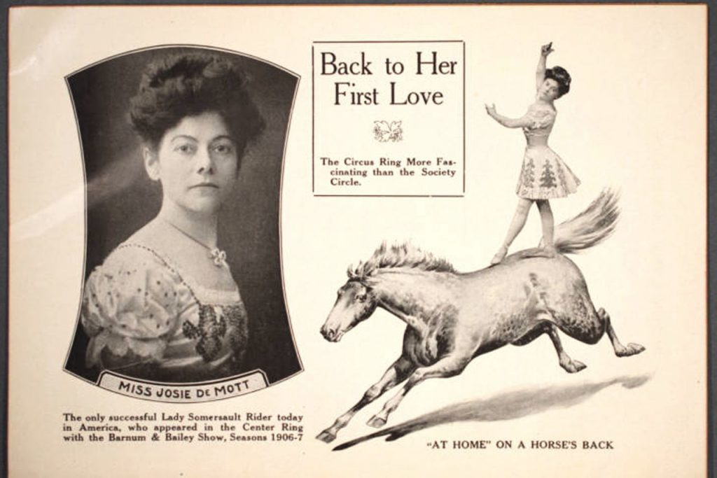 "Josephine Demott featured in the route book Barnum & Bailey Route Book 1907 and 1903, 1904, 1905, 1906 Five Years in One. In the middle of the page is the title Back to Her First Love: The Circus Ring More Fascinating than the Society Circle. On left side is a portrait of labeled Miss Josie DeMott with a caption reading: The only successful Lady Somersault Rider today in America, who appeared in the Center Ring with Barnum & Baily Show, seasons 1906-7. On the right side is a photo of Josie DeMott standing on her horse, with the caption: ""At Home"" on a horse's back."