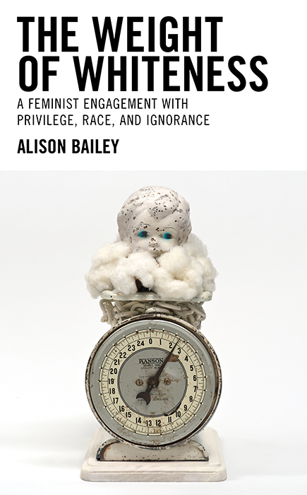 cover of book from Dr. Alison Bailey, The Weight of Whitenbess: A Faminist Engagement with Privilege, Race, and Ignorace