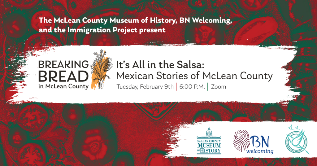 Posters that reads The McLean County Immigration Project, BN Welcoming, and the Immigration Project present Breaking Bread: It's All in the Salsa: Mexican Stories of McLEan County, Sunday, February 9, 2021, 6 p.m., Zoom