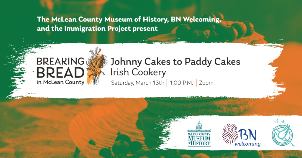 Posters that reads The McLean County Immigration Project, BN Welcoming, and the Immigration Project present Breaking Bread: It's All in the Salsa: Johnny Cakes to Paddy Cakes: Irish Cookery, March 13, 2021, 6 p.m., Zoom