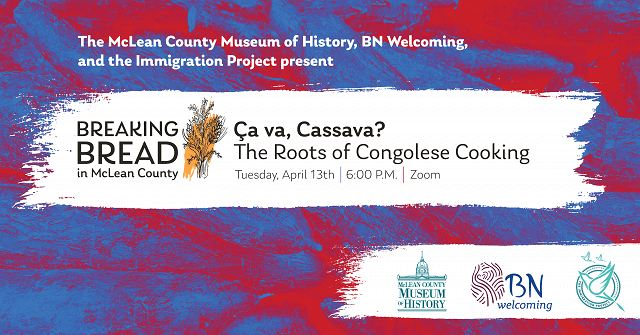 Posters that reads The McLean County Immigration Project, BN Welcoming, and the Immigration Project present Breaking Bread: Ca va, Cassava?:, April 13, 2021, 1 p.m., Zoom