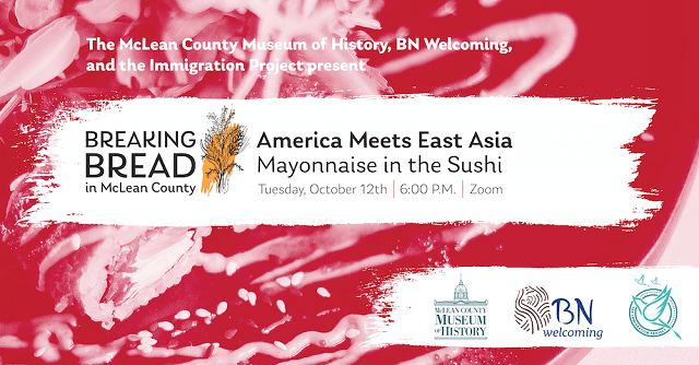 poster with The McLean County Museum of History, BN Welcoming , and the Immigration Project present Breaking Bread in McLean County - America Meets East Asia: Mayonnaise in the Sushi, Tuesday, October 12, 6 p.m. Zoom.