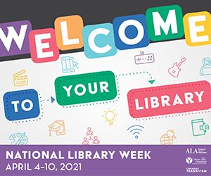 National Library Week graphic with the words Welcome to your library in front of book and technology icons. Footer of the image says National Library Week April 4-10, 2021 and has the American Library Association logo.