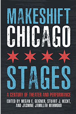 book cover with the words Makeshift Chicago Stages A Century of Theater and Performance, edited by y Stuart J. Hecht, Jasmine Jamillah Mahmoud and Megan E. Geigner