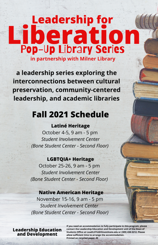 A image of a flier with the text: Leadership for Liberation Pop-Up Library series in partnership with Milner Library A leadership series exploring the interconnections between cultural preservation, community-centered leadership, and academic libraries Fall 2021 Schedule Latine Hertitage October 4-5 9 a.m. to 5 p.m. Student Involvement Center, Bone Student Center Second Floor LGBTQIA+ HeritageOctober 25-26 9 a.m. to 5 p.m. Student Involvement Center, Bone Student Center 2nd Floor Native American Heritage November 15-16 9 a.m. to 5 p.m. Student Involvement Center 2nd floor Bone Student Center