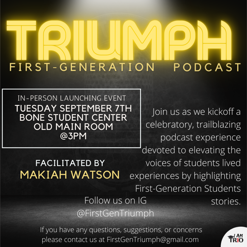 poster with Triumph First Generation Podcast, in-person launch event will be at 3 p.m. September 7 in the Old Main Room of the Bone Student Center, Facilitated by Makiah Watson, Join us as we kick off a celebratory, trailblazing podcast experience devoted to elevation the voices of students lived experiences by hghlight First-genetarion Students stories. Follow us on IG @FirstGenTriumph. If you have any questions, suggestions, or concerns, please contact us at FirstGenTriumph@gmail.com