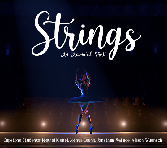 Strings; An Animated Short. Capstone Students: Kestrel Kiegel, Joshua Leung, Jonathan Wallace, Allison Wuensch