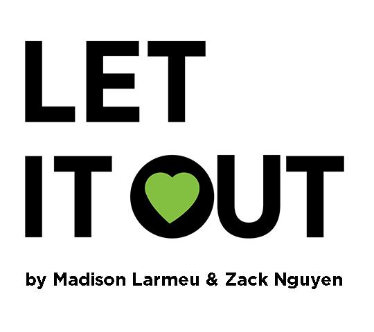 Let It Out, by Madison Larmeu & Zack Nguyen