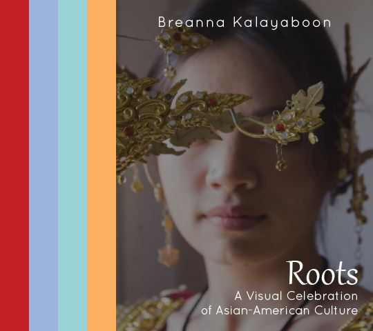 Roots; A Visual Celebration of Asian-American Culture. Breanna Kalayaboon