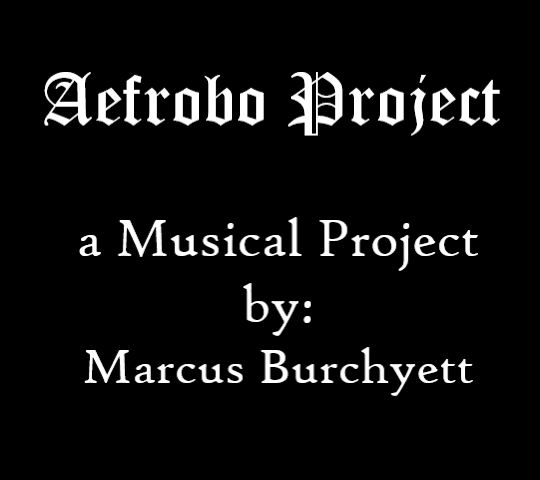 Aefrobo Project, a Musical Project by: Marcus Burchyett