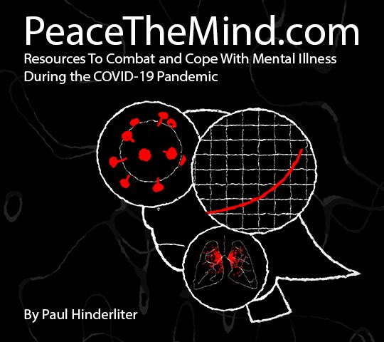 PeaceTheMind.com; Resources To Combat and Cope With Mental Illness During the COVID-19 Pandemic. By Paul Hinderliter