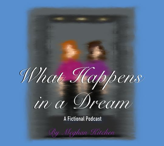 What Happens in a Dream. A Fictional Podcast by Meghan Kitchen