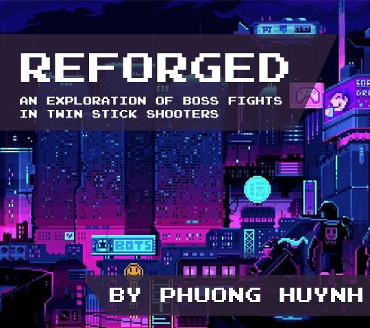 Reforged; and Exploration of Boss Fights in Twin Stick Shooters. By Phuong Huynh