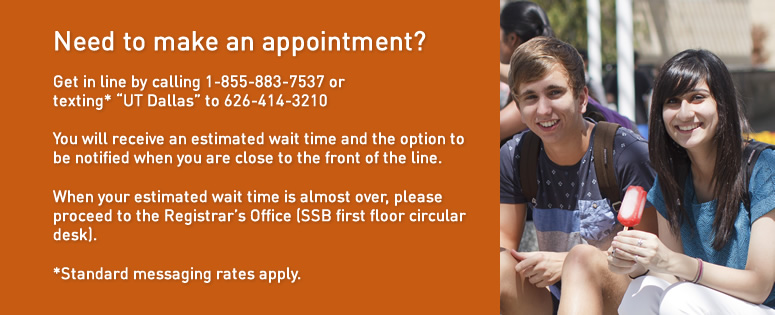Need to make an appointment? Get in line by calling 1-855-883-7537 or texting the words UT Dallas to 626-414-3210 (standard messaging rates apply.) You will receive an estimated wait time and the option to be notified when you are close to the front of the line. When your estimated wait time is almost over, please proceed to the Registrar's Office (SSB first floor circular desk).
