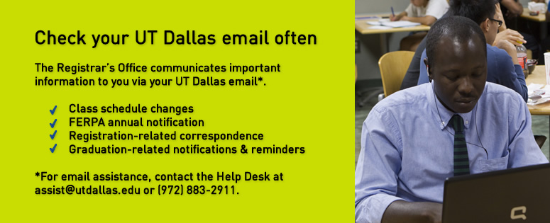 Check your UT Dallas email often. The Registrar's Office communicates important information to you vie your UT Dallas email. (For email assistance, contact the Help Desk at assist@utdallas.edu or 972-883-2911.) Information you will receive in your UTD email includes: class scheduled changes; FERPA annual notification; registration-related correspondence; graduation-related notifications and reminders.