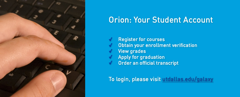 Orion: Your Student Account. In Orion, you can: register for courses; obtain your enrollment verification; view grades; apply for graduation; order an official transcript. To log in, please visit utdallas.edu/galaxy.